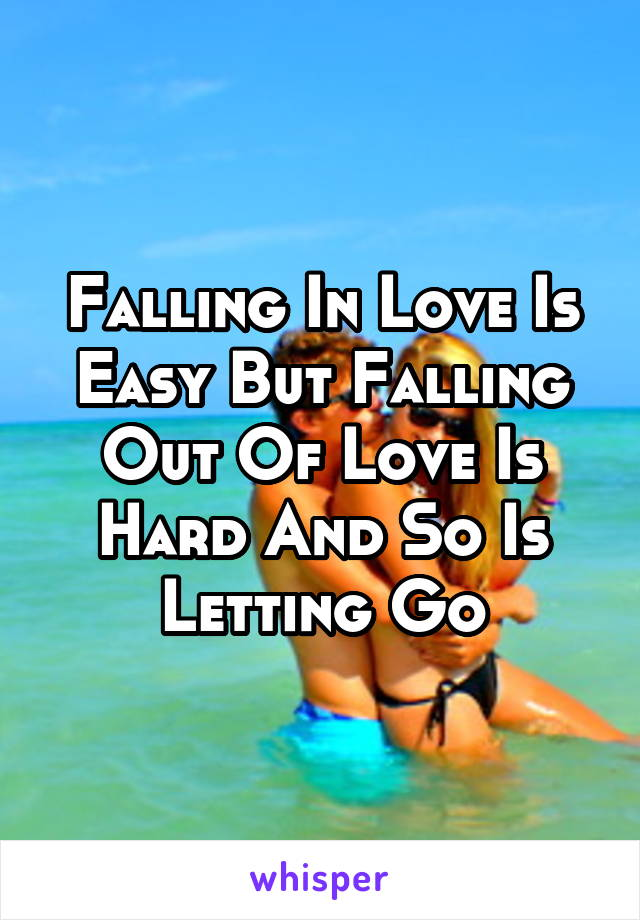 Falling In Love Is Easy But Falling Out Of Love Is Hard And So Is Letting Go