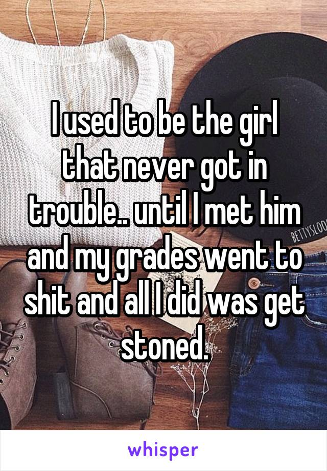 I used to be the girl that never got in trouble.. until I met him and my grades went to shit and all I did was get stoned.
