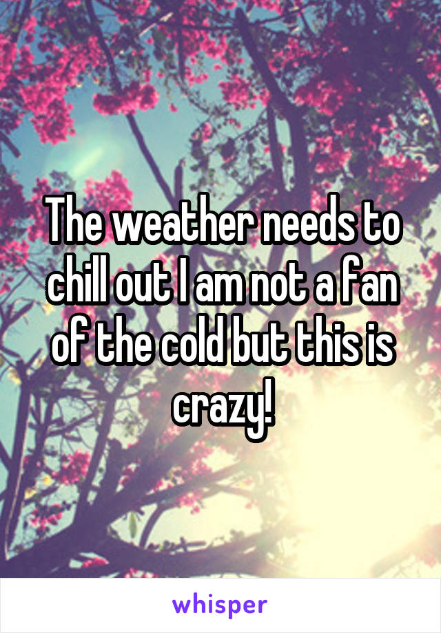 The weather needs to chill out I am not a fan of the cold but this is crazy!