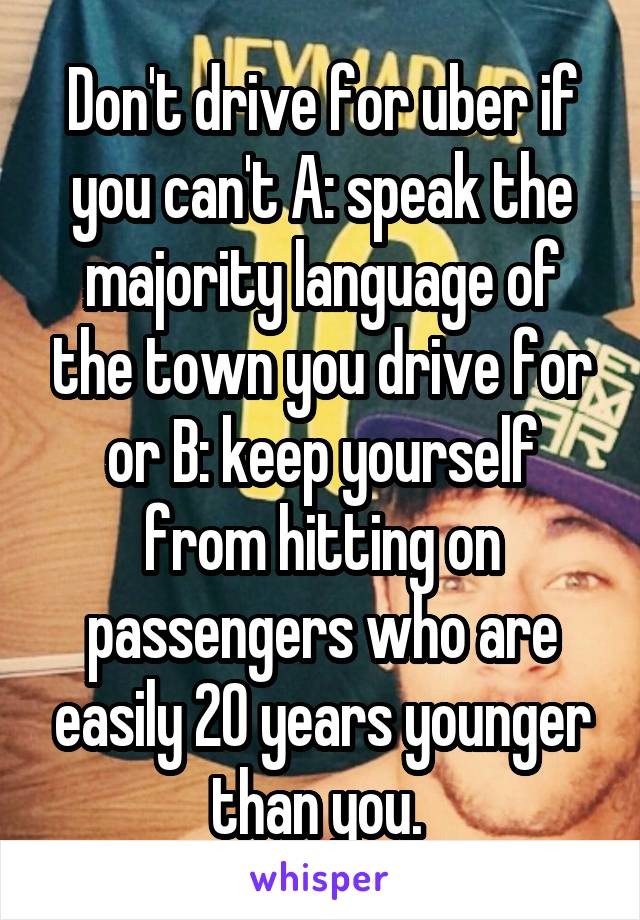 Don't drive for uber if you can't A: speak the majority language of the town you drive for or B: keep yourself from hitting on passengers who are easily 20 years younger than you.