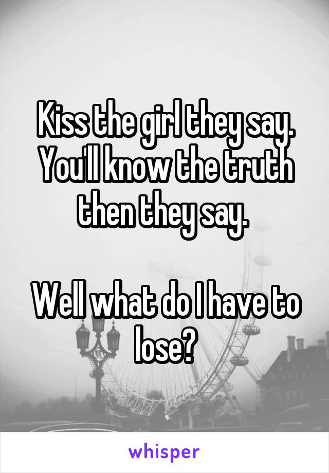 Kiss the girl they say. You'll know the truth then they say.   Well what do I have to lose?