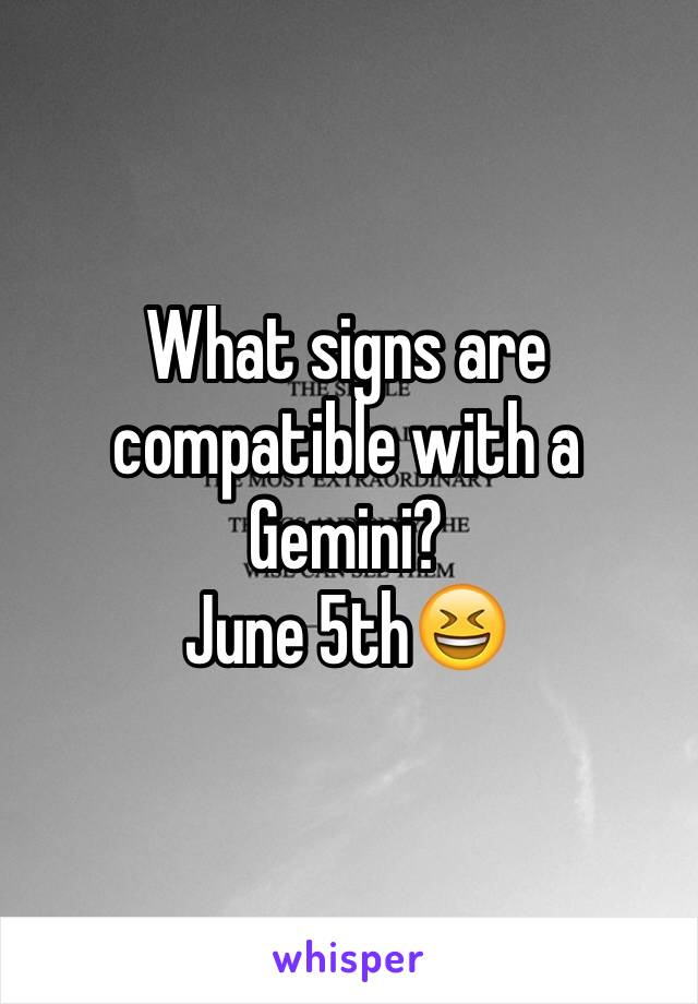 What signs are compatible with a Gemini? June 5th😆