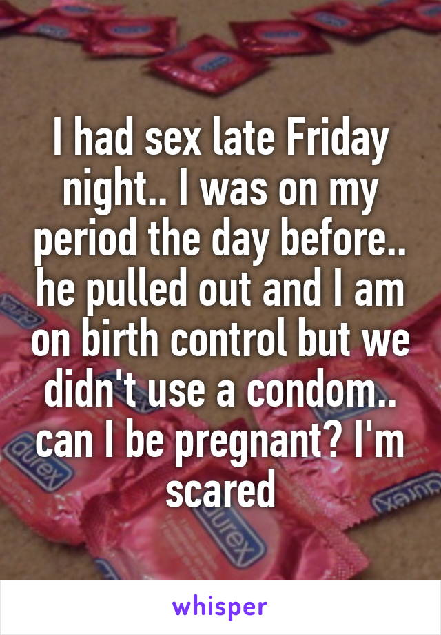 I had sex late Friday night.. I was on my period the day before.. he pulled out and I am on birth control but we didn't use a condom.. can I be pregnant? I'm scared