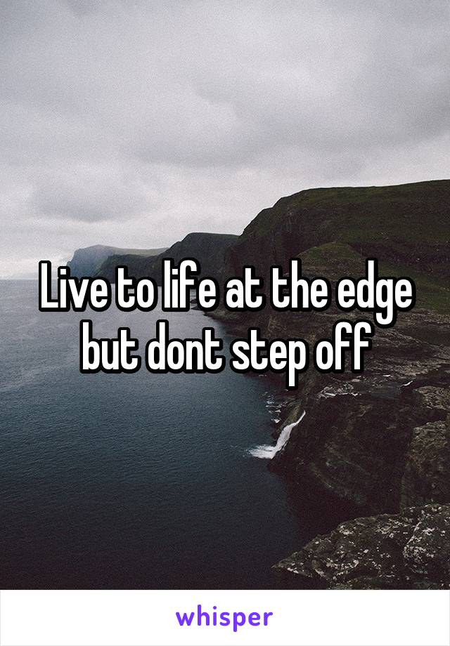 Live to life at the edge but dont step off