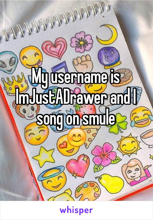 My username is ImJustADrawer and I song on smule 😊