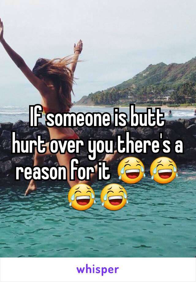 If someone is butt hurt over you there's a reason for it 😂😂😂😂