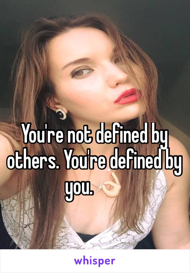 You're not defined by others. You're defined by you. 👌🏻