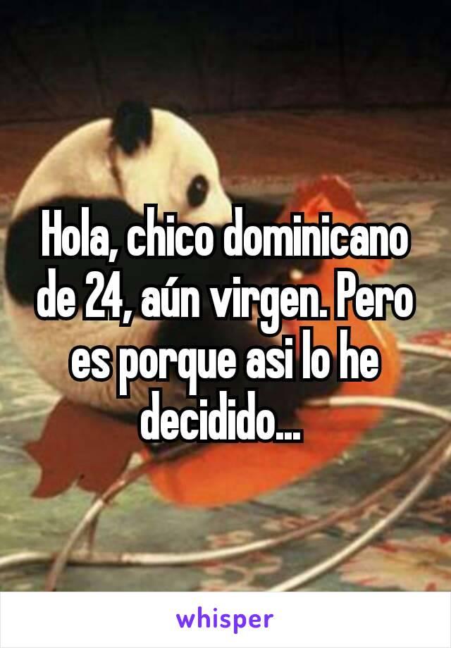 Hola, chico dominicano de 24, aún virgen. Pero es porque asi lo he decidido...
