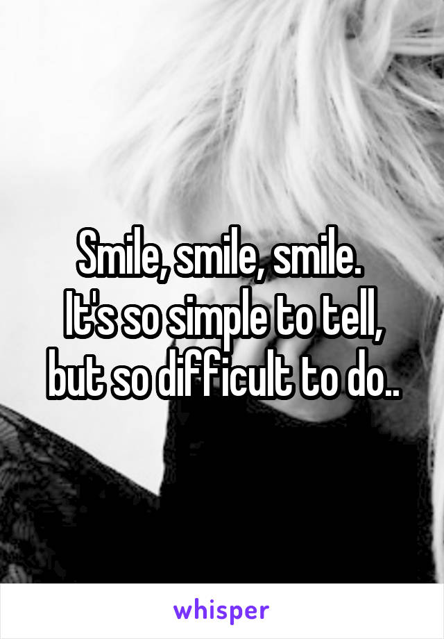 Smile, smile, smile.  It's so simple to tell, but so difficult to do..
