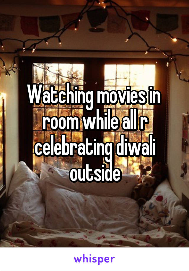 Watching movies in  room while all r celebrating diwali outside