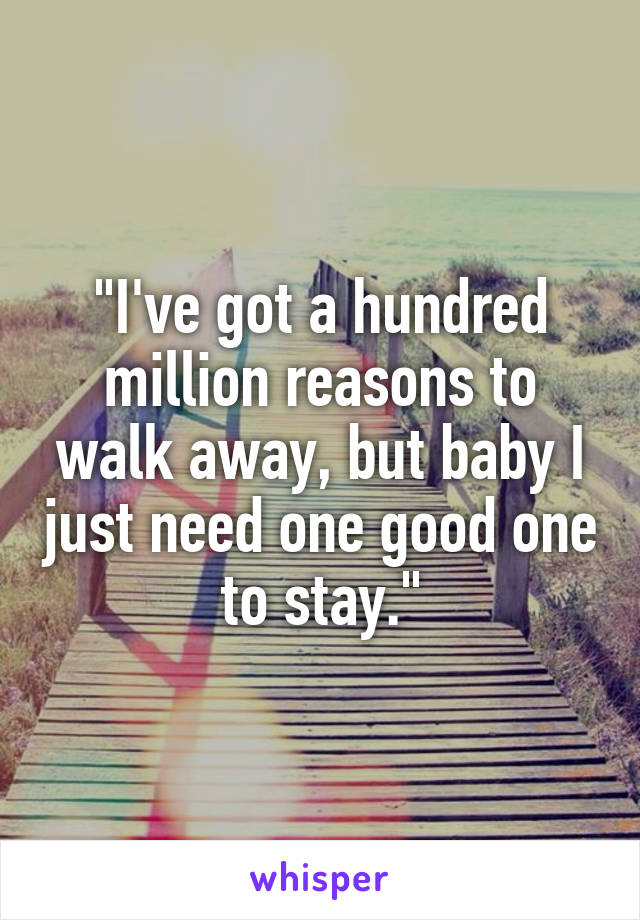 """""""I've got a hundred million reasons to walk away, but baby I just need one good one to stay."""""""