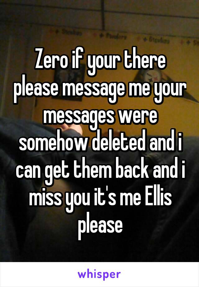 Zero if your there please message me your messages were somehow deleted and i can get them back and i miss you it's me Ellis please