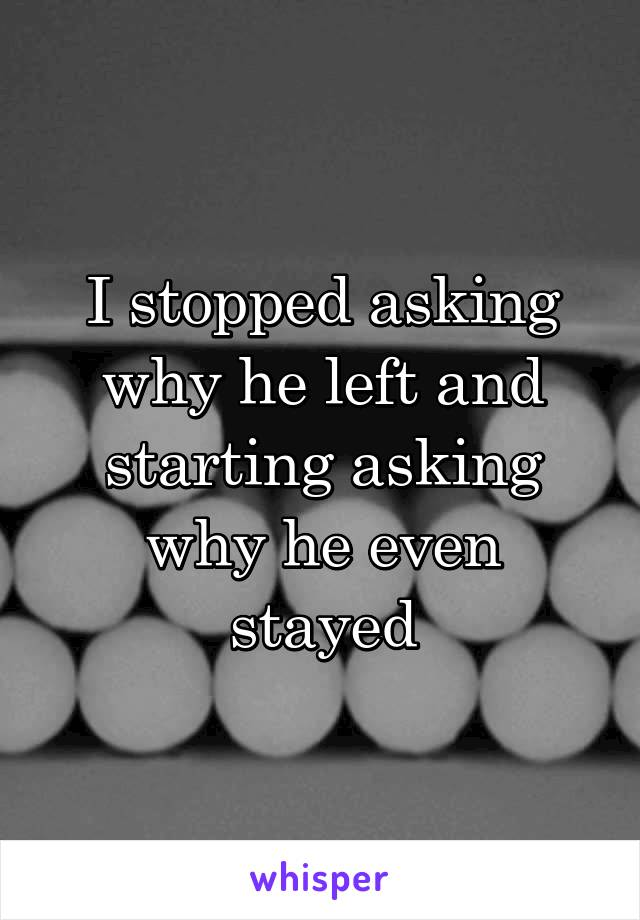 I stopped asking why he left and starting asking why he even stayed