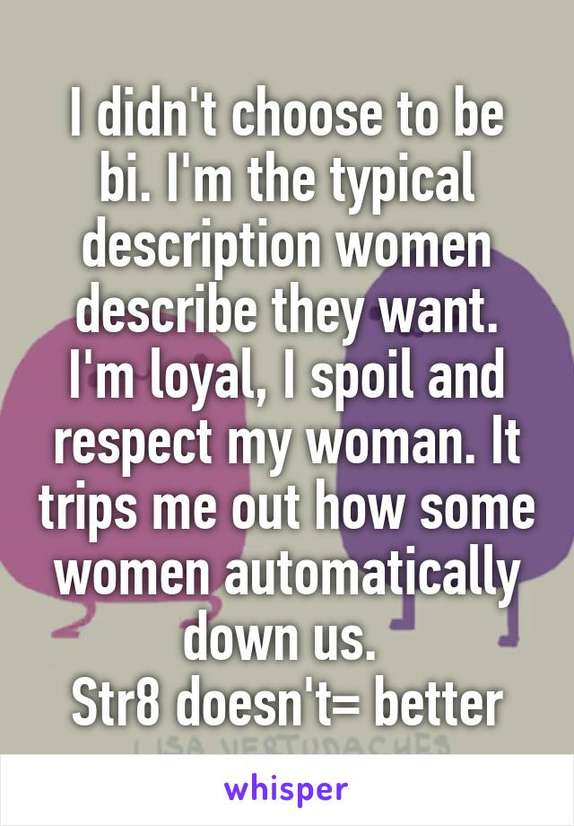 I didn't choose to be bi. I'm the typical description women describe they want. I'm loyal, I spoil and respect my woman. It trips me out how some women automatically down us.  Str8 doesn't= better
