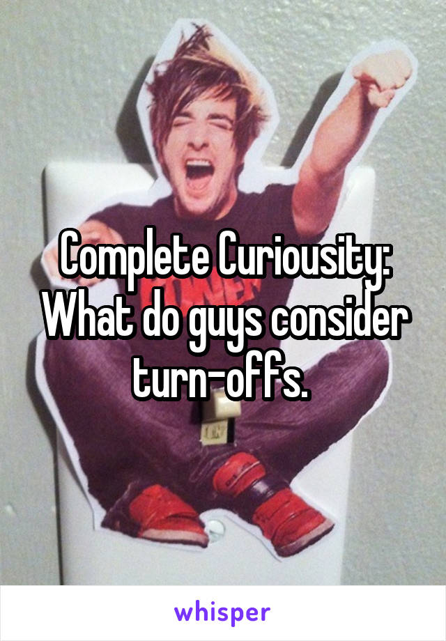 Complete Curiousity: What do guys consider turn-offs.
