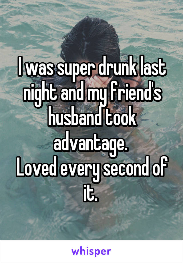 I was super drunk last night and my friend's husband took advantage.  Loved every second of it.