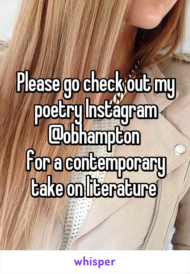 Please go check out my poetry Instagram @obhampton  for a contemporary take on literature