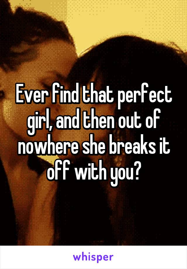 Ever find that perfect girl, and then out of nowhere she breaks it off with you?