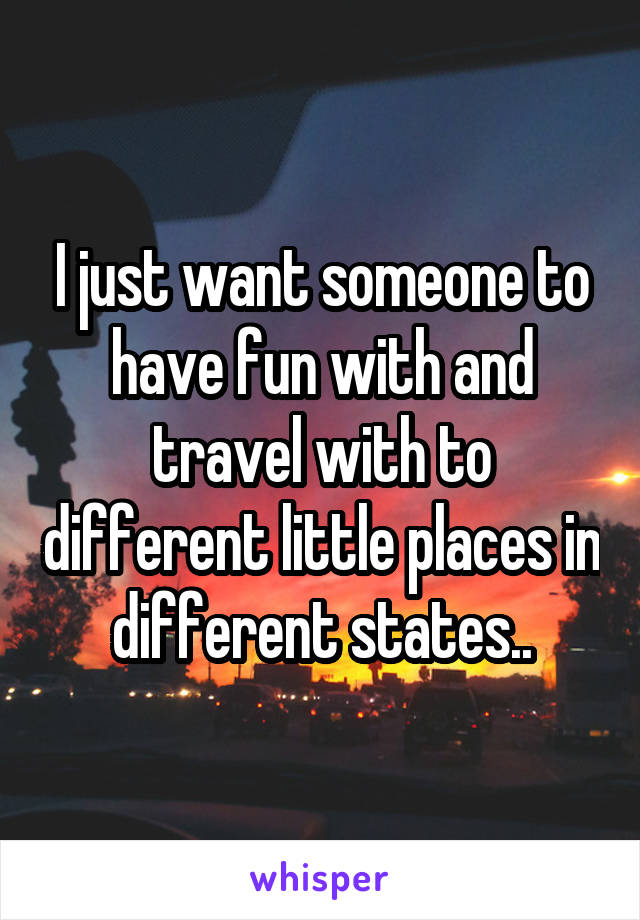 I just want someone to have fun with and travel with to different little places in different states..