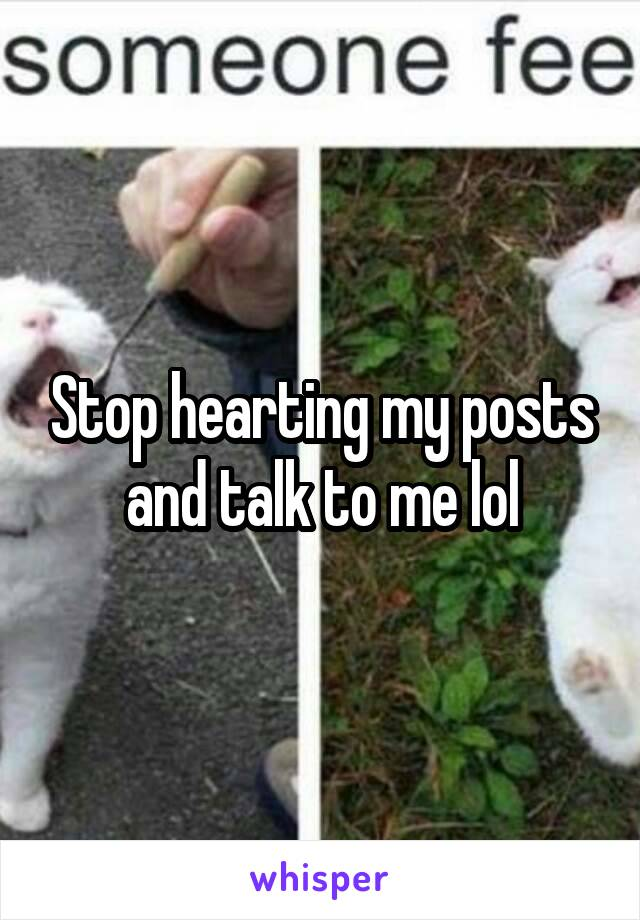 Stop hearting my posts and talk to me lol