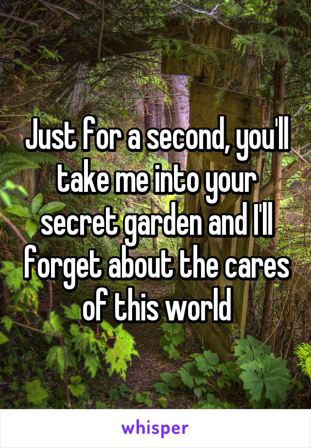Just for a second, you'll take me into your secret garden and I'll forget about the cares of this world