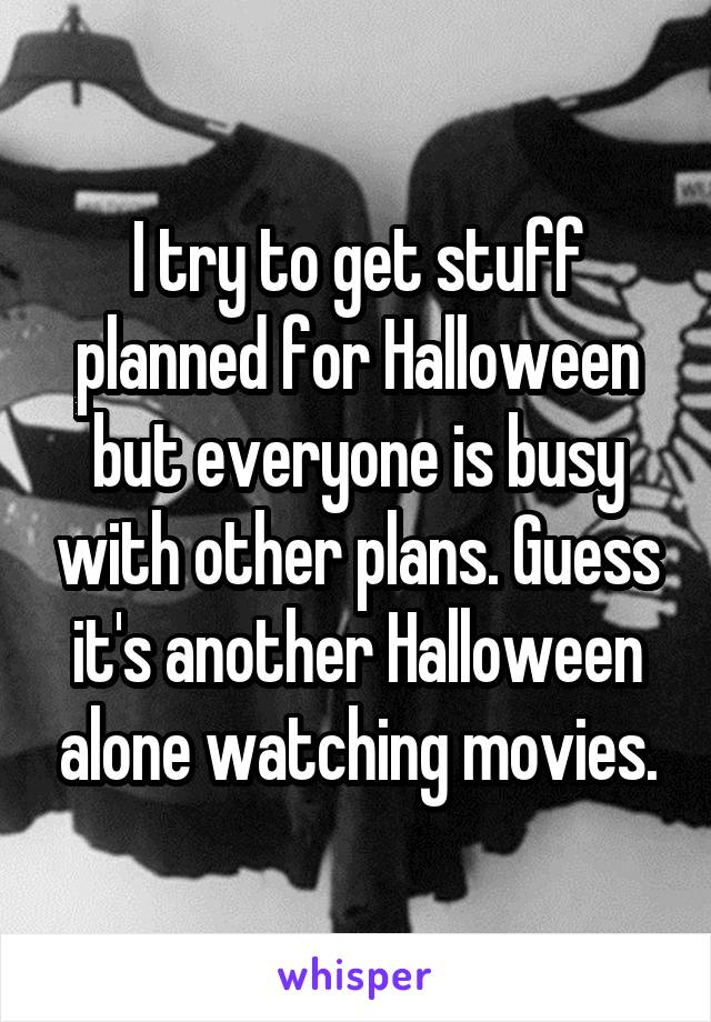 I try to get stuff planned for Halloween but everyone is busy with other plans. Guess it's another Halloween alone watching movies.