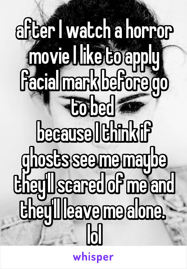 after I watch a horror movie I like to apply facial mark before go to bed  because I think if ghosts see me maybe they'll scared of me and they'll leave me alone.  lol