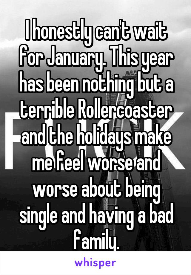 I honestly can't wait for January. This year has been nothing but a terrible Rollercoaster and the holidays make me feel worse and worse about being single and having a bad family.