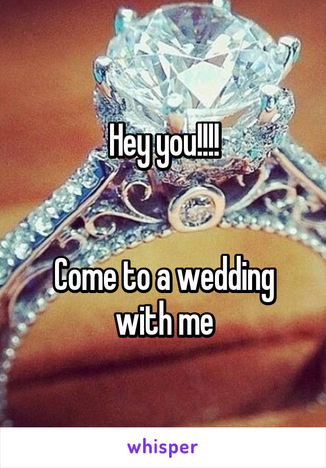 Hey you!!!!   Come to a wedding with me