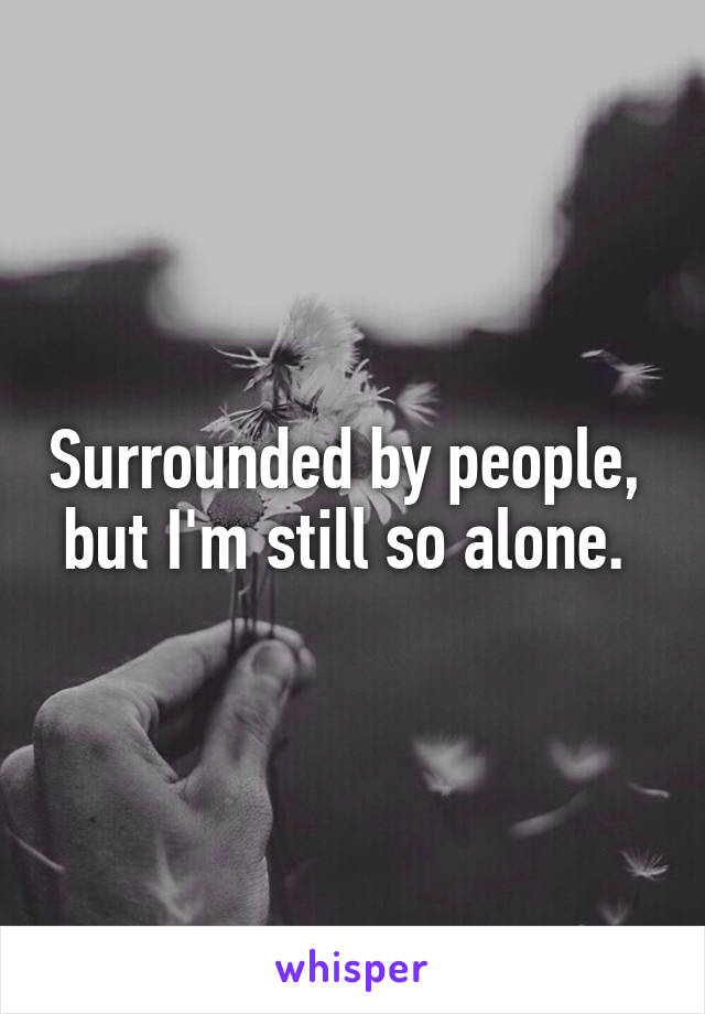 Surrounded by people,  but I'm still so alone.