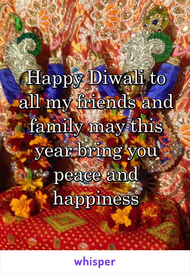 Happy Diwali to all my friends and family may this year bring you peace and happiness