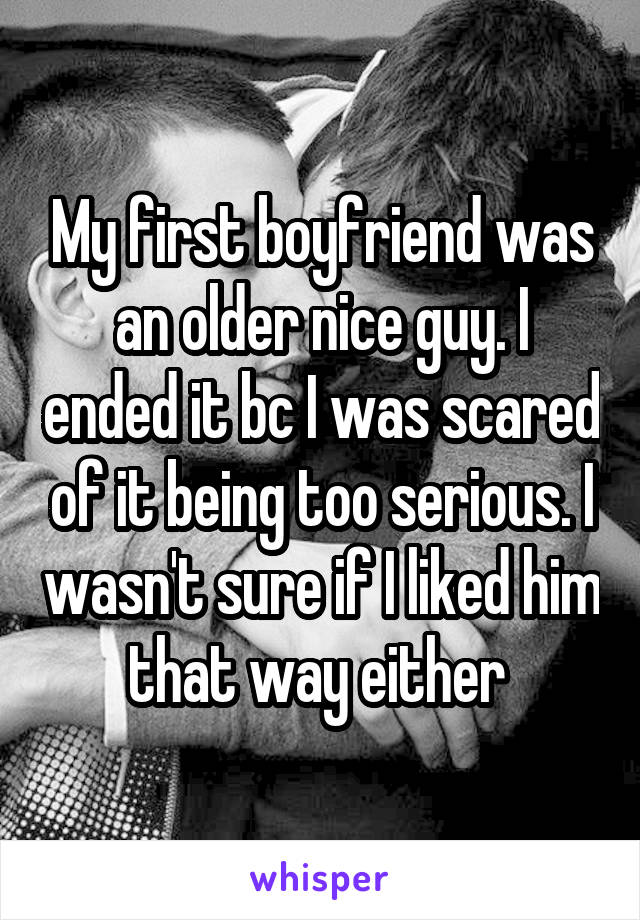 My first boyfriend was an older nice guy. I ended it bc I was scared of it being too serious. I wasn't sure if I liked him that way either