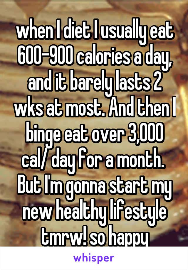 when I diet I usually eat 600-900 calories a day, and it barely lasts 2 wks at most. And then I binge eat over 3,000 cal/ day for a month.  But I'm gonna start my new healthy lifestyle tmrw! so happy