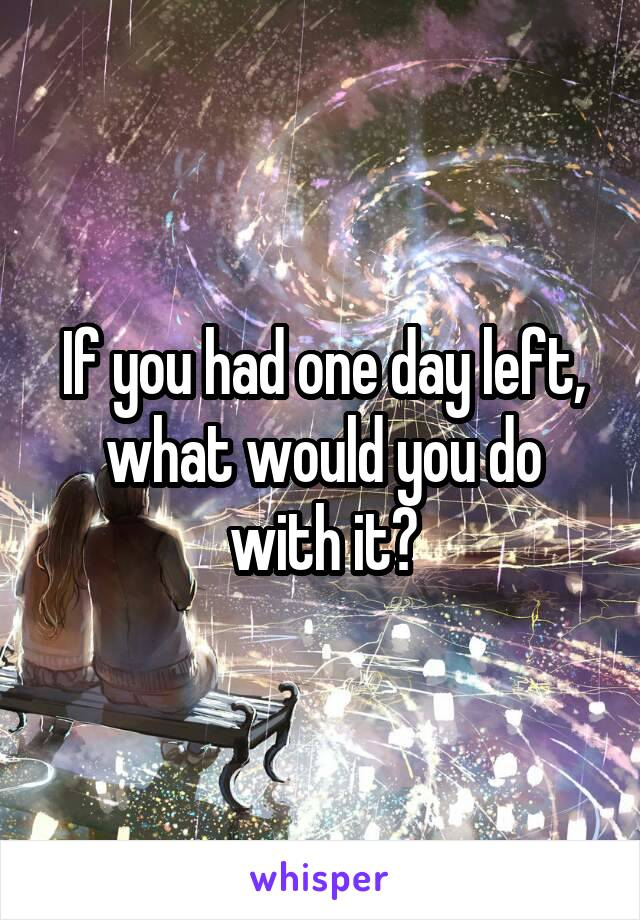 If you had one day left, what would you do with it?
