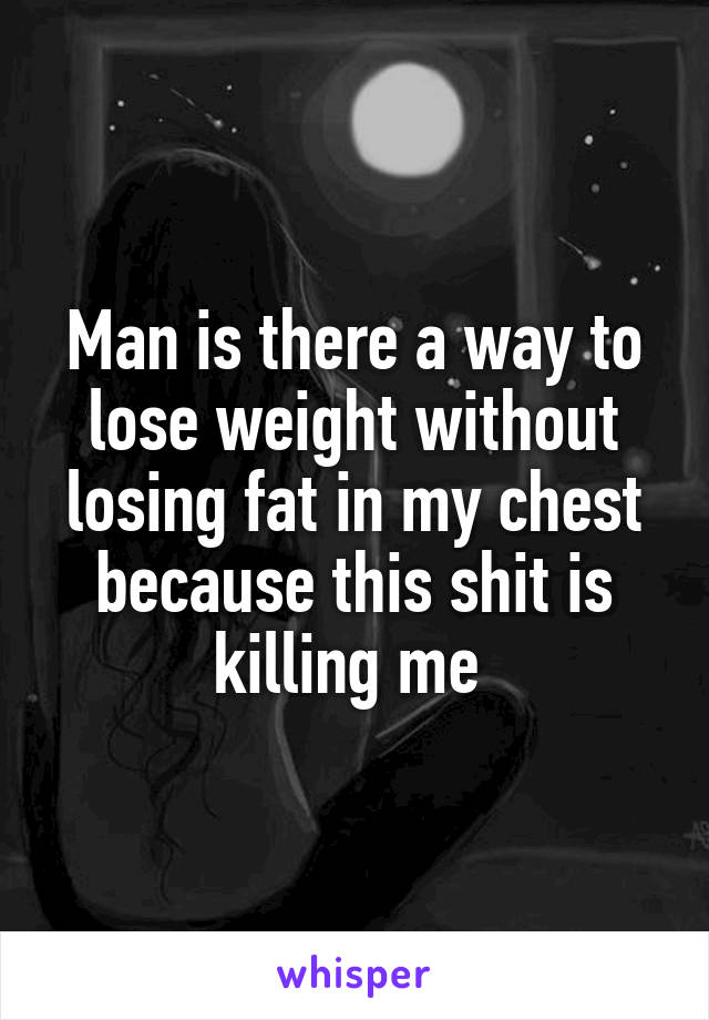 Man is there a way to lose weight without losing fat in my chest because this shit is killing me