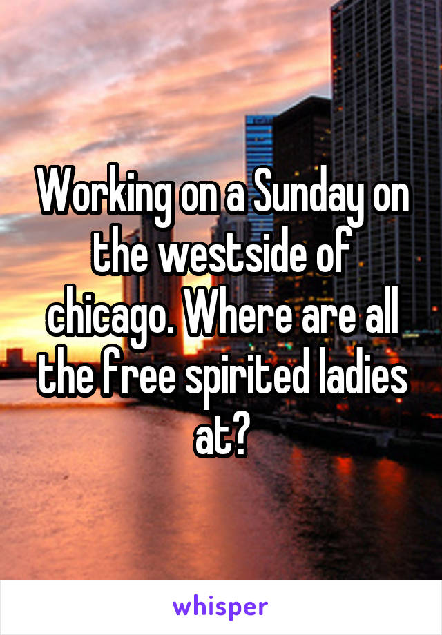 Working on a Sunday on the westside of chicago. Where are all the free spirited ladies at?