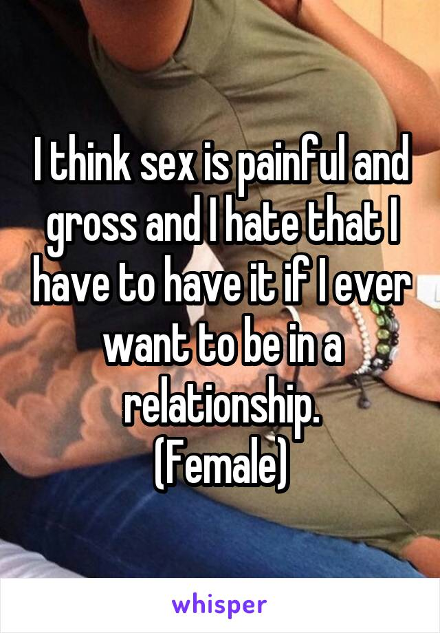 I think sex is painful and gross and I hate that I have to have it if I ever want to be in a relationship. (Female)