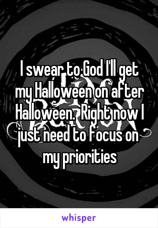 I swear to God I'll get my Halloween on after Halloween.  Right now I just need to focus on  my priorities