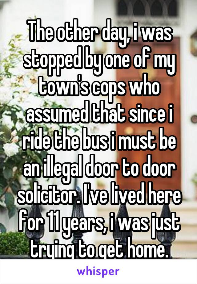 The other day, i was stopped by one of my town's cops who assumed that since i ride the bus i must be an illegal door to door solicitor. I've lived here for 11 years, i was just trying to get home.