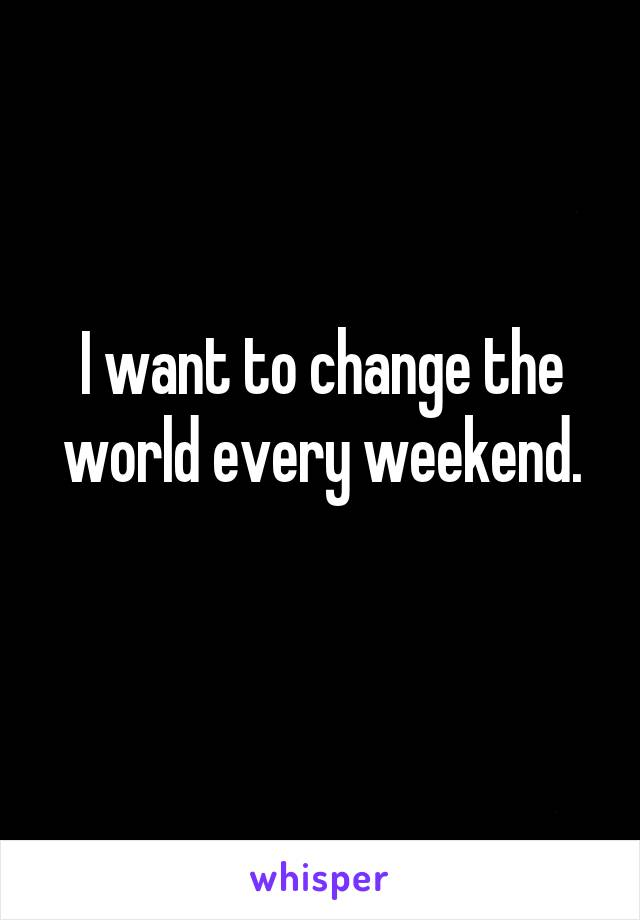 I want to change the world every weekend.