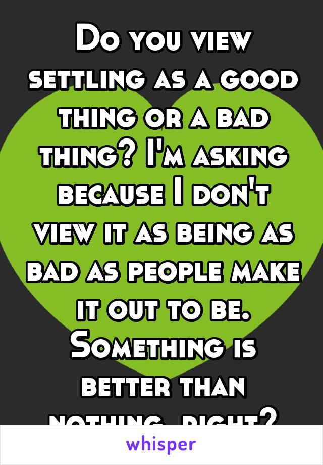 Do you view settling as a good thing or a bad thing? I'm asking because I don't view it as being as bad as people make it out to be. Something is better than nothing, right?