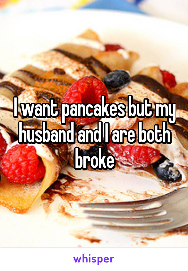 I want pancakes but my husband and I are both broke