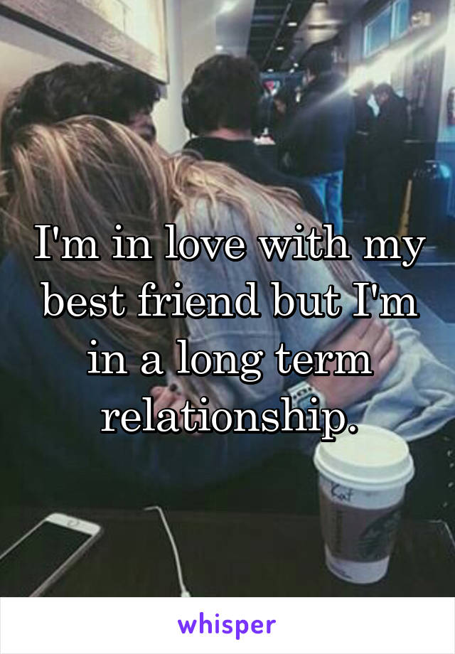 I'm in love with my best friend but I'm in a long term relationship.