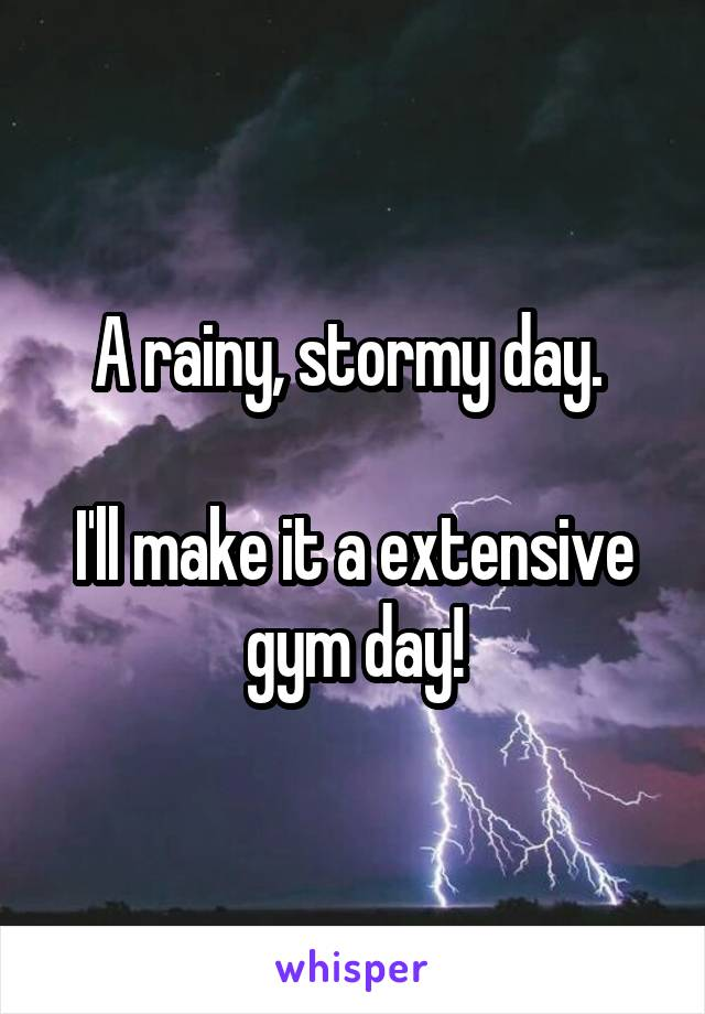 A rainy, stormy day.   I'll make it a extensive gym day!