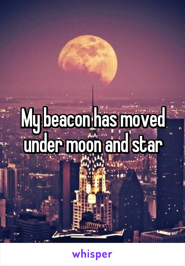 My beacon has moved under moon and star