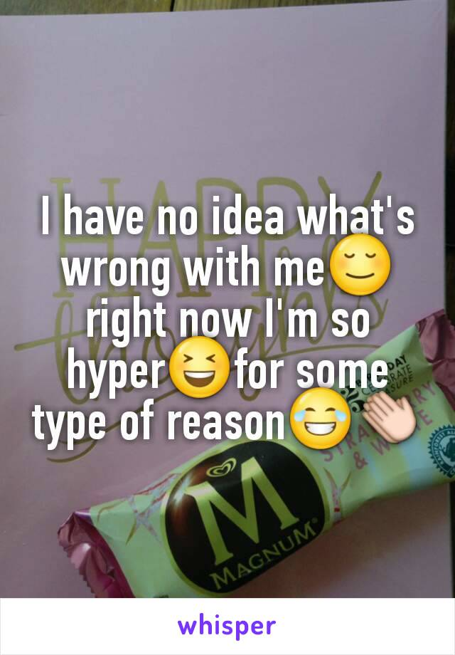 I have no idea what's wrong with me😌 right now I'm so hyper😆for some type of reason😂👏
