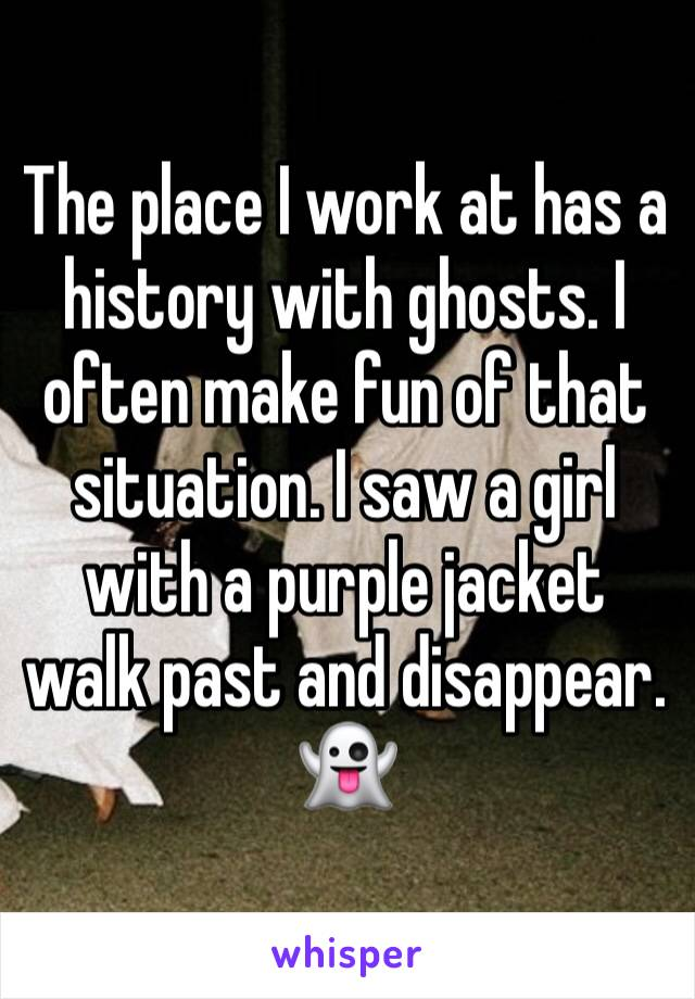 The place I work at has a history with ghosts. I often make fun of that situation. I saw a girl with a purple jacket walk past and disappear. 👻