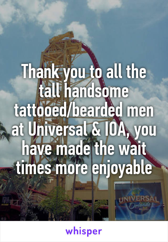 Thank you to all the tall handsome tattooed/bearded men at Universal & IOA, you have made the wait times more enjoyable