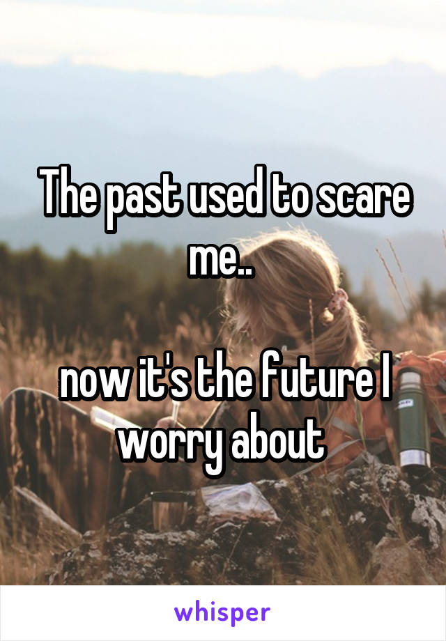 The past used to scare me..   now it's the future I worry about