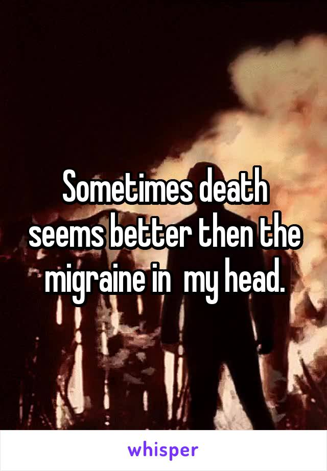 Sometimes death seems better then the migraine in  my head.